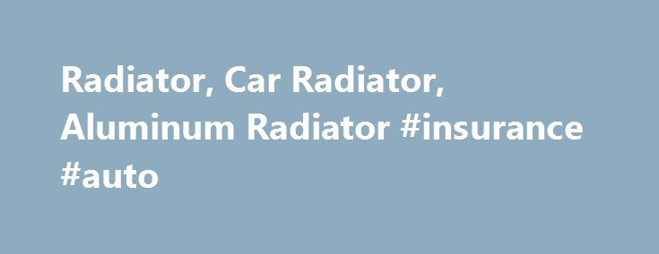 Radiator, Car Radiator, Aluminum Radiator #insurance #auto http://usa.remmont.com/radiator-car-radiator-aluminum-radiator-insurance-auto/  #auto radiators # Radiator The radiator plays a critical function in all internal combustion engines as it help keeps a vehicle from overheating. It is connected to several channels running through the engine and cylinder head, through which is pumped a liquid which is usually a mixture of water with ethylene glycol (antifreeze). The liquid then flows…