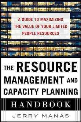 The Resource Management and Capacity Planning Handbook: A Guide to Maximizing the Value of Your Limited People Re...