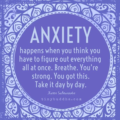 Anxiety happens when you think you have to figure everything out all at once. Breathe. You're strong. You got this. Take it day by day.