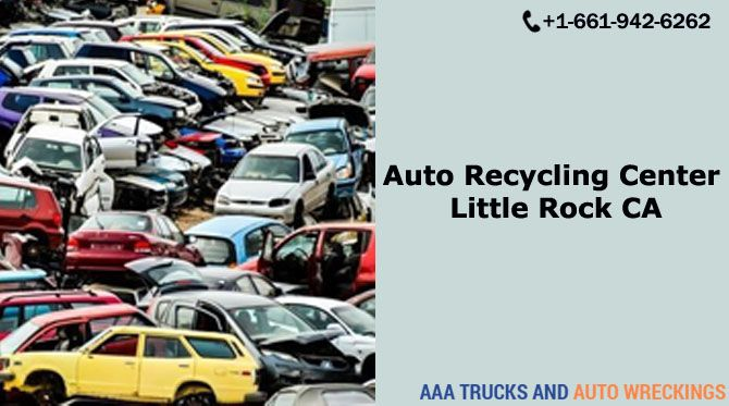 Looking For Auto Recycling Center In Little Rock Ca If Yes You Should Contact Us At Aaa Trucks And Auto Wreckings Used Car Parts Recycling Center
