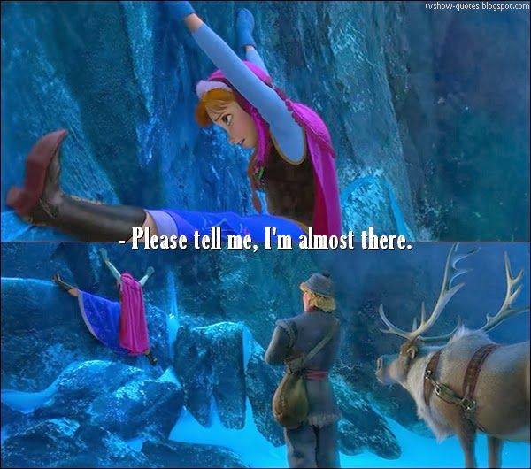 Frozen Quote - Anna (to Kristoff): Please tell me I'm almost there.