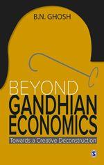 Beyond Gandhian Economics: Towards A Creative Deconstruction