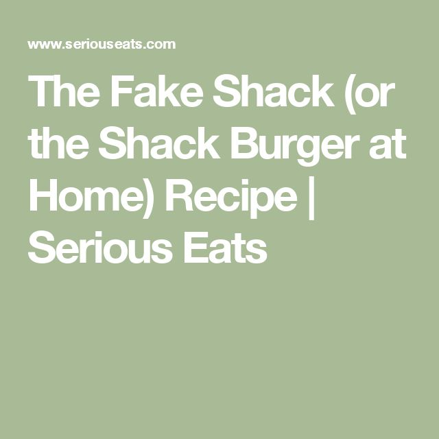 The Fake Shack (or the Shack Burger at Home) Recipe | Serious Eats