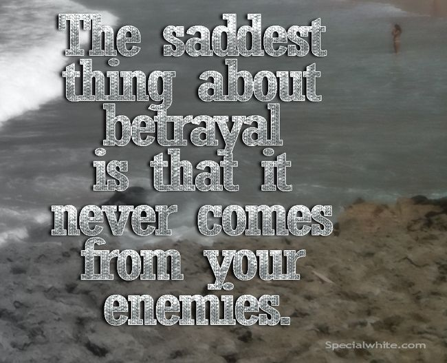 "Friend Betrayal Quotes: ""The Saddest Thing About Betrayal Is That It Never Comes"