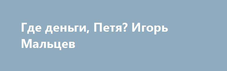 Где деньги, Петя? Игорь Мальцев https://apral.ru/2017/06/29/gde-dengi-petya-igor-maltsev.html  Однажды мы со старым другом Глебом П. («скандалы, интриги, расследования») поехали в солнечный город Киев [...]