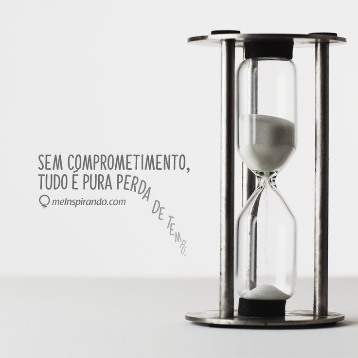 Sem comprometimento, tudo é pura perda de tempo.