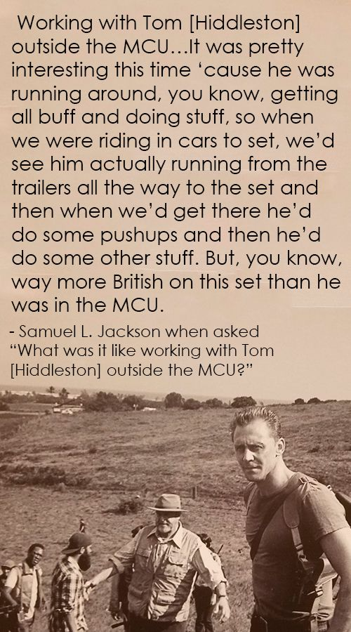 "Samuel L. Jackson when asked ""What was it like working with Tom [Hiddleston] outside the MCU?"" (http://maryxglz.tumblr.com/post/157410889352/working-with-tom-hiddleston-outside-the-mcuit )"