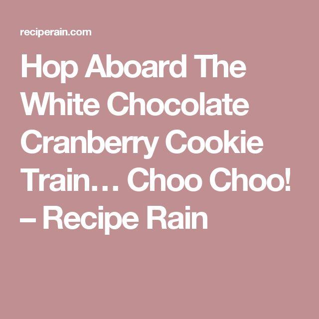Hop Aboard The White Chocolate Cranberry Cookie Train… Choo Choo! – Recipe Rain