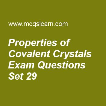Practice test on properties of covalent crystals, chemistry quiz 29 online. Free chemistry exam's questions and answers to learn properties of covalent crystals test with answers. Practice online quiz to test knowledge on properties of covalent crystals, electron distribution, properties of crystalline solids, photons wave number, boyles law worksheets. Free properties of covalent crystals test has multiple choice questions set as covalent crystalline solids are soluble in, answer key ..