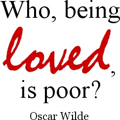 Who, being loved, is poor? – Quote by Oscar Wilde (1854-1900), Irish writer & poet