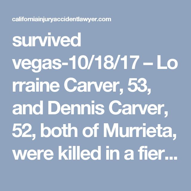 survived vegas-10/18/17–Lorraine Carver, 53, and Dennis Carver, 52, both of Murrieta, were killed in a fiery solo collisionon Avenida De Arboles near Palo Alto Lane, according to a report by the Riverside County Sheriff Coroner.  The crash took place on Monday about 10:50 p.m.  The pair were traveling northbound in a 2010 Mercedes sedan on Avenida De Arboles when they came upon a curve in the roadway and crashed into an intercom and two brick pillars near Palo Alto Lane.  The man a...