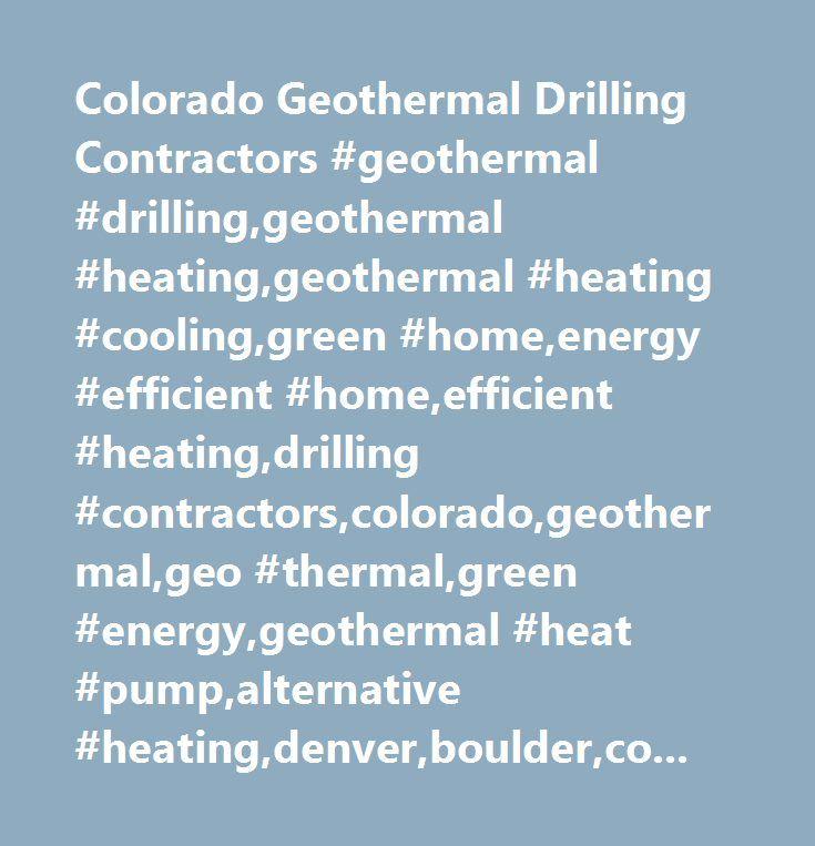 Colorado Geothermal Drilling Contractors #geothermal #drilling,geothermal #heating,geothermal #heating #cooling,green #home,energy #efficient #home,efficient #heating,drilling #contractors,colorado,geothermal,geo #thermal,green #energy,geothermal #heat #pump,alternative #heating,denver,boulder,colorado #springs,front #range,fort #collins,co…
