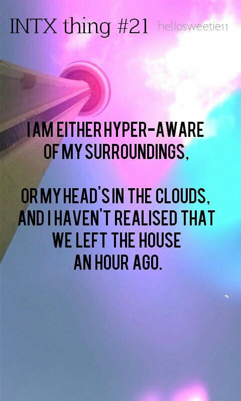 I am either hyper-aware of my surroundings, or my head's in the clouds, and I haven't realized that we left the house an hour ago.   #INTJ isn't that the truth!