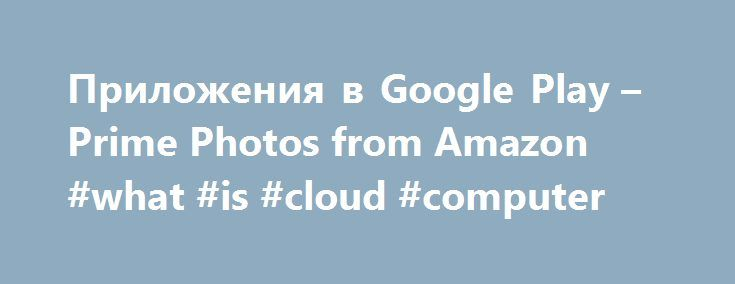Приложения в Google Play – Prime Photos from Amazon #what #is #cloud #computer http://tennessee.remmont.com/%d0%bf%d1%80%d0%b8%d0%bb%d0%be%d0%b6%d0%b5%d0%bd%d0%b8%d1%8f-%d0%b2-google-play-prime-photos-from-amazon-what-is-cloud-computer/  # Описание Prime Photos lets you back up, organise and share all of the photos and videos from your phone, computer and other devices. It's free for Amazon Prime members. You can access all your photos on nearly any device and share them with family and…