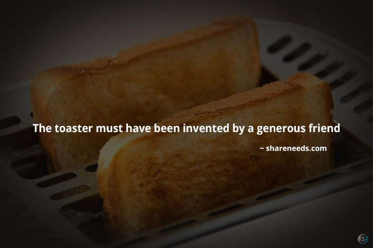 The toaster must have been invented by a generous friend  #friendshipquotes