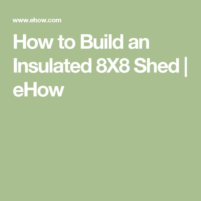 How to Build an Insulated 8X8 Shed | eHow