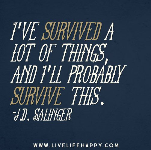 I've survived a lot of things, and I'll probably survive this. -J.D. Salinger The post I've...