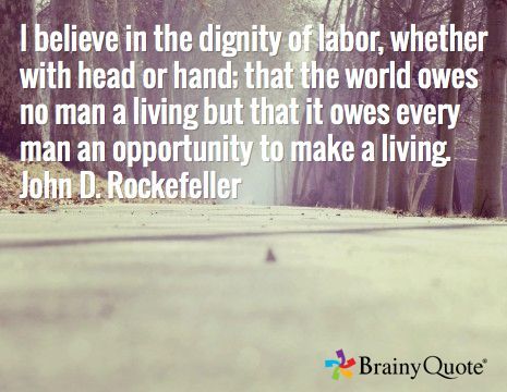 I believe in the dignity of labor, whether with head or hand; that the world owes no man a living but that it owes every man an opportunity to make a living. John D. Rockefeller
