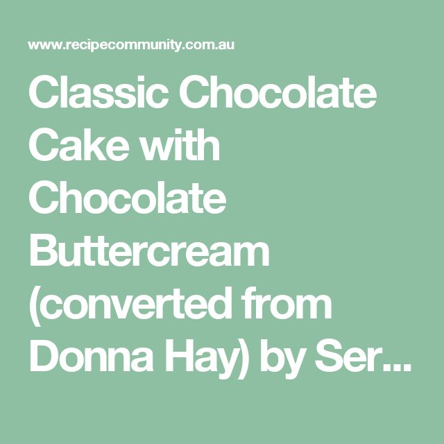 Classic Chocolate Cake with Chocolate Buttercream (converted from Donna Hay) by SeraJane on www.recipecommunity.com.au