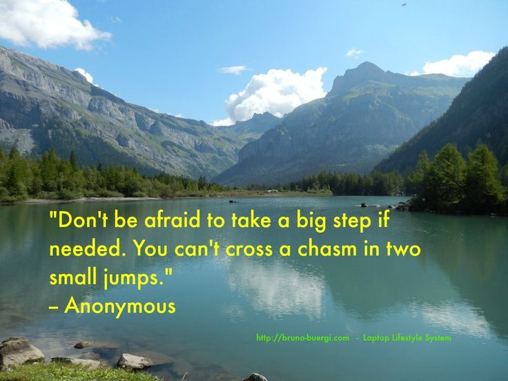 Don't be afraid to take a big step if needed. You can't cross a chasm in two small jumps. Anonymous
