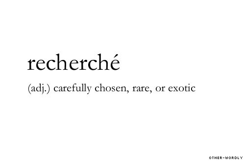 #recherche, recherché, french, adjective, rare, exotic, special, chosen, seeker, words, otherwordly, other-wordly
