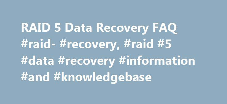 "RAID 5 Data Recovery FAQ #raid- #recovery, #raid #5 #data #recovery #information #and #knowledgebase http://germany.remmont.com/raid-5-data-recovery-faq-raid-recovery-raid-5-data-recovery-information-and-knowledgebase/  Frequently Asked Questions – RAID 5 Hard Drive Volumes Q: What is the definition of a ""RAID 5"" volume?A: ""RAID 5"" refers to a ""Redundant Array of Inexpensive (or Independent) Disks"" that have been established in a Level 5, or striped with parity, volume set. A RAID 5 volume…"