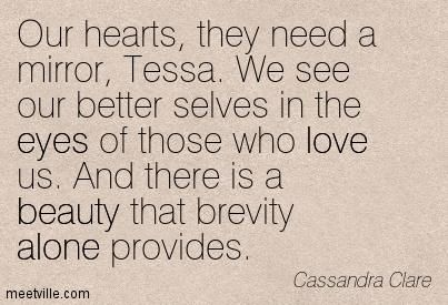 """Our hearts, they need a mirror Tessa..""  Jem Carstairs to Tessa Gray in Clockwork Princess"