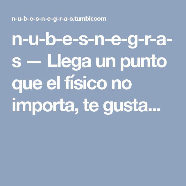 n-u-b-e-s-n-e-g-r-a-s — Llega un punto que el físico no importa, te gusta...