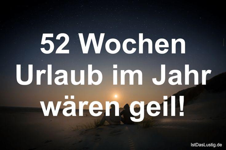 52 Wochen Urlaub im Jahr wären geil! ... gefunden auf https://www.istdaslustig.de/spruch/3377 #lustig #sprüche #fun #spass