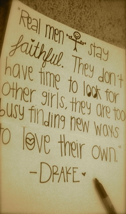 Real men stay faithful. They don't have time to look for other girls, they are too busy finding new ways to love their own. - Drake