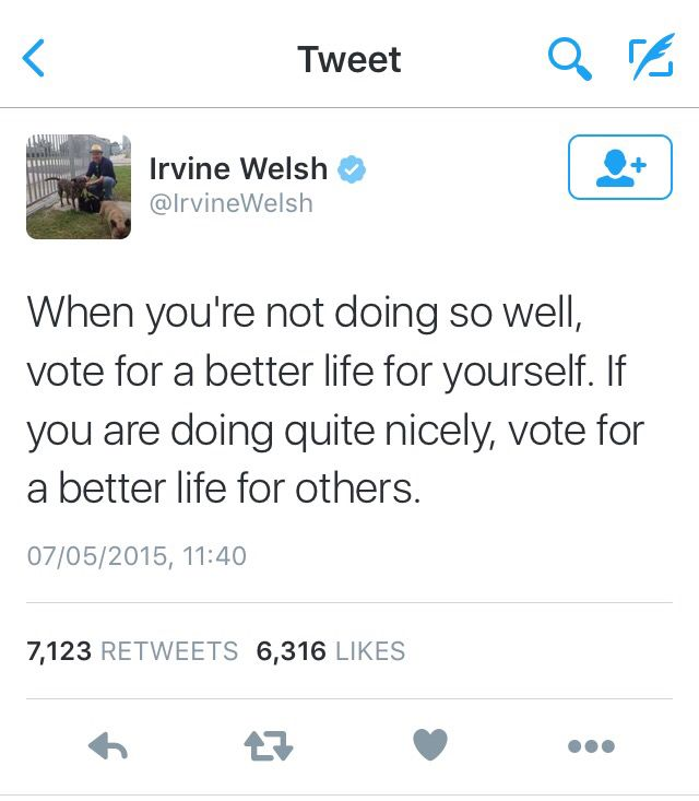 """""""When you're not doing so well, vote for a better life for yourself. If you are doing quite nicely, vote for a better life for others."""" - Irvine Welsh"""
