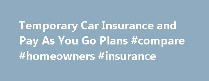 Temporary Car Insurance and Pay As You Go Plans #compare #homeowners #insurance http://insurance.remmont.com/temporary-car-insurance-and-pay-as-you-go-plans-compare-homeowners-insurance/  #temporary insurance # Temporary Car Insurance And Pay As You Go Plans Back to Resources Article 8 of 8 in Buying Car Insurance – Discounts and Savings It is becoming increasingly common for car insurance companies to offer short term car insurance options for customers who are not interested in a regular…