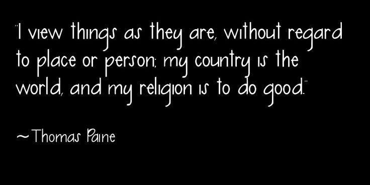 """I view things as they are, without regard to place or person; my country is the world, and my religion is to do good."" ~Thomas Paine"