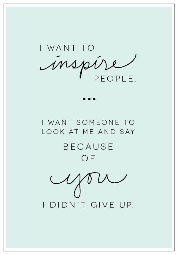 I want to inspire people. I want someone to look at me and say because of you I didn't give up.