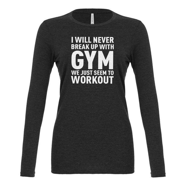 Never Break Up With Gym Womens Long Sleeve T-shirt