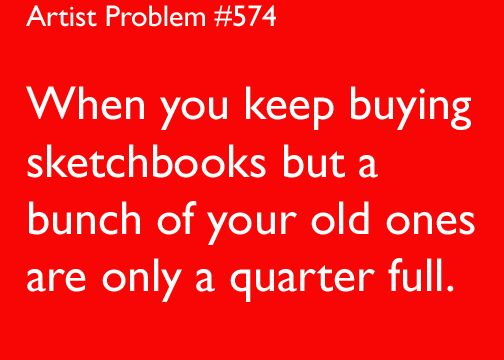 artist problems << Why are sketchbooks so...tempting.<--- Because the promise of a clean one is so inspirational! :')