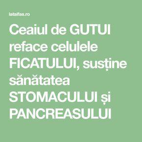Ceaiul de GUTUI reface celulele FICATULUI, susține sănătatea STOMACULUI și PANCREASULUI