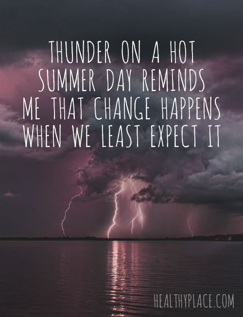 Positive Quote: Thunder on a hot summer day reminds me that change happens when we least expect it. www.HealthyPlace.com