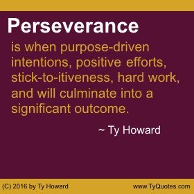 Perseverance is when purpose-driven intentions, positive efforts, stick-to-itiveness, hard work, and will culminate into a significant outcome. ~ Ty Howard ________________________________________________________  motivation quotes. motivational quotes. inspiration quotes. inspirational quotes. Quotes on Focus. Quotes on Perseverance. Quotes on Never Quitting. Quotes on Not Giving Up. Quotes on Strength and Will. empowerment quotes. Ty Howard. ( MOTIVATIONmagazine.com )