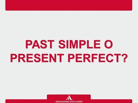 PAST SIMPLE O PRESENT PERFECT?. Il Past simple e il Present perfect non sono intercambiabili. Il Past simple si usa con azioni finite ed espressioni di.
