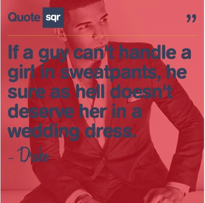 If a guy can't handle a girl in sweatpants, he sure as heck doesn't deserve her in a wedding dress. - Drake #quotesqr