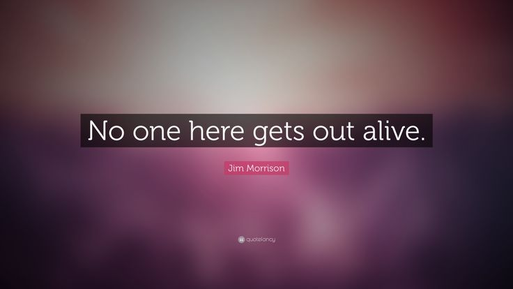 """Jim Morrison Quote: """"No one here gets out alive."""""""