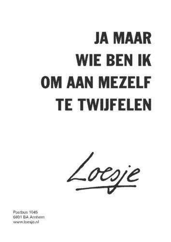 loesje.nl - ja maar wie ben ik om aan mezelf te twijfelen | Loesje