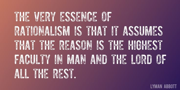 Quote by Lyman Abbott => The very essence of rationalism is that it assumes that the reason is the highest faculty in man and the lord of all the rest.