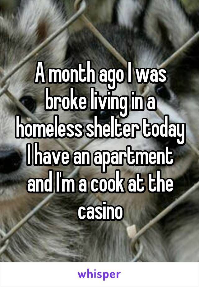 A Month Ago I Was Broke Living In A Homeless Shelter Today I Have An Apartment And I M A Cook At The Casino Homeless Shelter Homeless I Am Broken