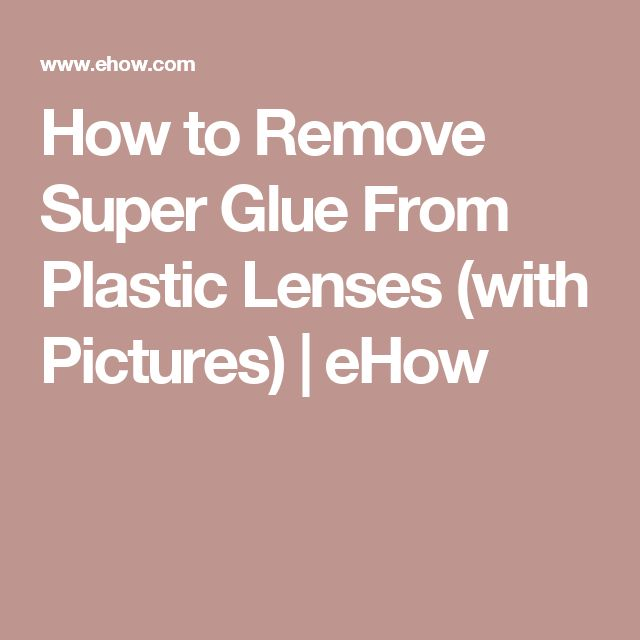 How to Remove Super Glue From Plastic Lenses (with Pictures) | eHow