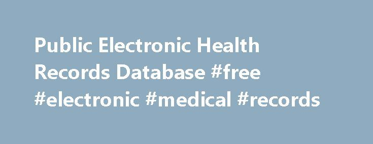 Public Electronic Health Records Database #free #electronic #medical #records http://tanzania.remmont.com/public-electronic-health-records-database-free-electronic-medical-records/  # I am not aware of a database containing electronic health records that is also publicly accessible. I am curious to see if anyone else knows of one. Depending on what kind of information you hope to use and what country you are operating in, I suspect that it may only exist in simulated form. In places like the…