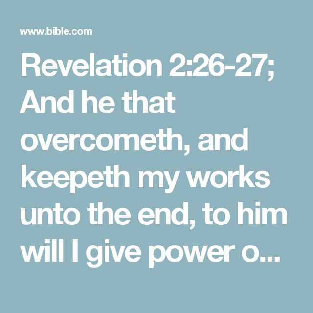 Revelation 2:26-27; And he that overcometh, and keepeth my works unto the end, to him will I give power over the nations:    And he shall rule them with a rod of iron; as the vessels of a potter shall they be broken to shivers: even as I received of my Father.