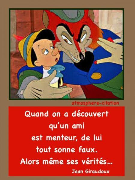 Quand on a découvert qu'un ami est menteur, de lui tout sonne faux alors, même ses vérités. Jean Giraudoux