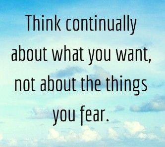 think continually about what you want, not about the things you fear